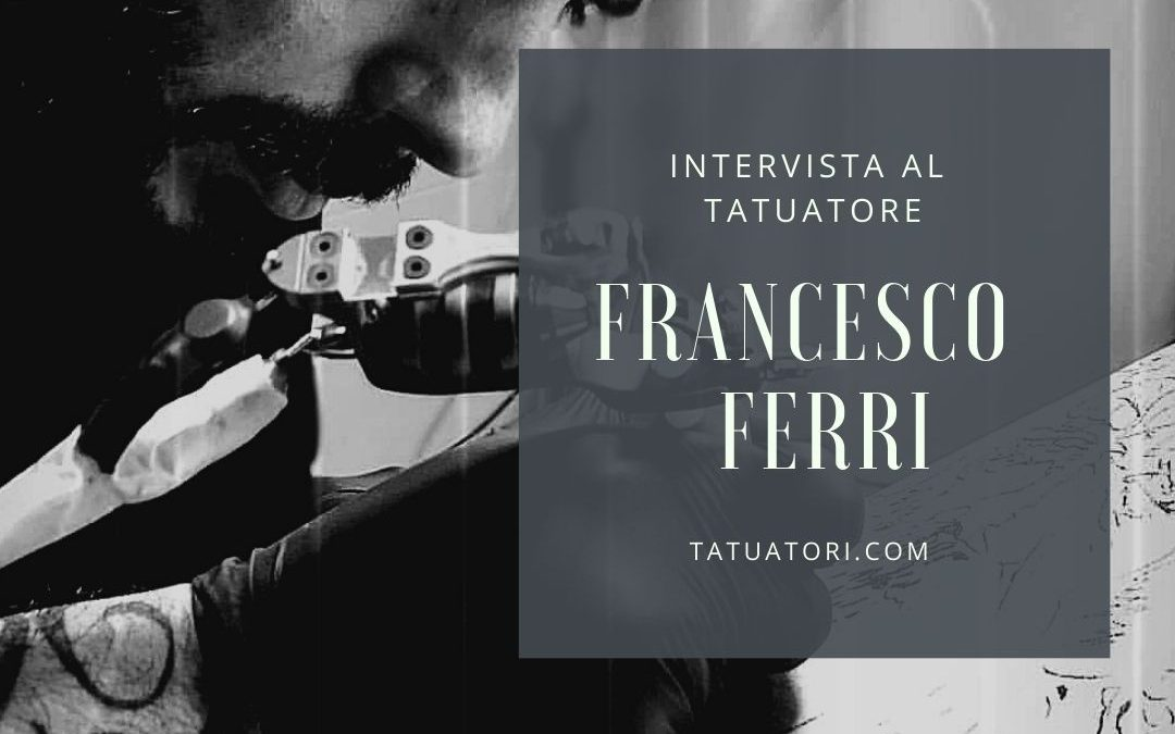 Intervista ai Tatuatori : Francesco Ferri